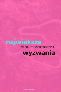 Największe_wyzwania_Wnauce_Wordpressa_Kasia_i_kod_blog_o_uczeniu_sie-robienia-ladnego-internetu_pink_bakcground_and_text_in_Polish